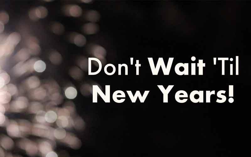 Don't Wait 'Til New Years!