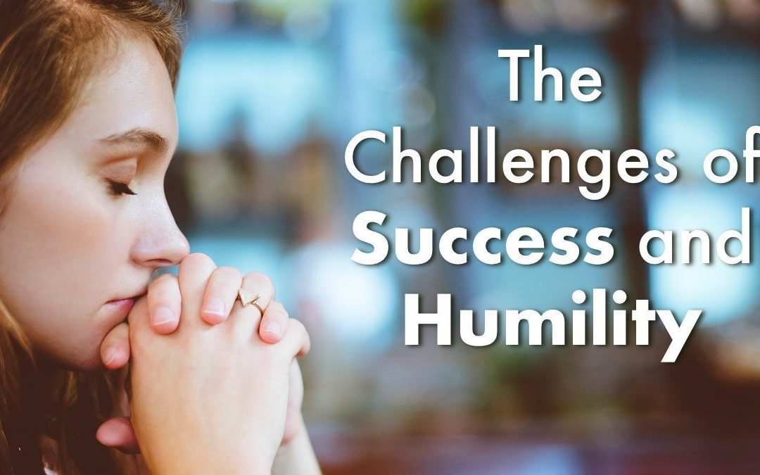 The Challenges of Success and Humility