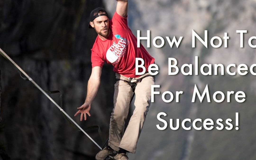 How Not To Be Balanced For More Success!