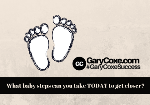What baby steps can you take TODAY to get closer?